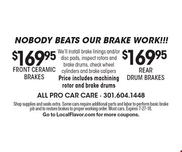 Nobody beats our brake work!!! $169.95 REAR DRUM BRAKES OR $169.95 FRONT CERAMIC BRAKES. We'll install brake linings and/or disc pads, inspect rotors and brake drums, check wheel cylinders and brake calipersPrice includes machining rotor and brake drums. Shop supplies and seals extra. Some cars require additional parts and labor to perform basic brake job and to restore brakes to proper working order. Most cars. Expires 7-27-18. Go to LocalFlavor.com for more coupons.