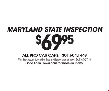 Maryland state inspection $69.95 With this coupon. Not valid with other offers or prior services. Expires 7-27-18. Go to LocalFlavor.com for more coupons.
