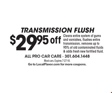 Transmission flush $29.95 off Cleans entire system of gums and varnishes, flushes entire transmission, removes up to 95% of old contaminated fluids & adds fresh new fortified fluid.. Most cars. Expires 7-27-18. Go to LocalFlavor.com for more coupons.