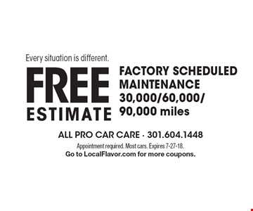 FACTORY SCHEDULED MAINTENANCE 30,000/60,000/90,000 miles FREE estimate Every situation is different. Appointment required. Most cars. Expires 7-27-18. Go to LocalFlavor.com for more coupons.