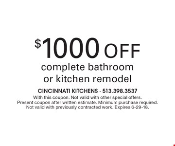 $1000 Off complete bathroom or kitchen remodel. With this coupon. Not valid with other special offers. Present coupon after written estimate. Minimum purchase required. Not valid with previously contracted work. Expires 6-29-18.