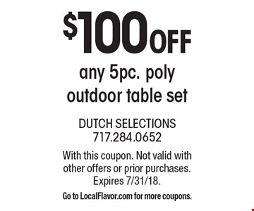$100 off any 5pc. poly outdoor table set. With this coupon. Not valid with other offers or prior purchases. Expires 7/31/18. Go to LocalFlavor.com for more coupons.