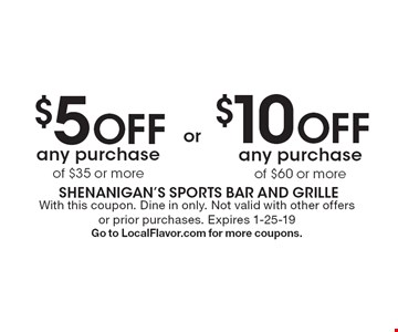 $5 off any purchase of $35 or more or $10 off any purchase of $60 or more. With this coupon. Dine in only. Not valid with other offers or prior purchases. Expires 1-25-19. Go to LocalFlavor.com for more coupons.