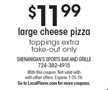 $11.99 large cheese pizza. Toppings extra. Take-out only. With this coupon. Not valid with with other offers. Expires 1-25-19. Go to LocalFlavor.com for more coupons.