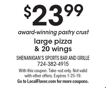 $23.99 award-winning pastry crust large pizza & 20 wings. With this coupon. Take-out only. Not valid with other offers. Expires 1-25-19. Go to LocalFlavor.com for more coupons.