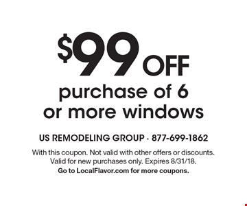 $99 OFF purchase of 6 or more windows. With this coupon. Not valid with other offers or discounts. Valid for new purchases only. Expires 8/31/18. Go to LocalFlavor.com for more coupons.