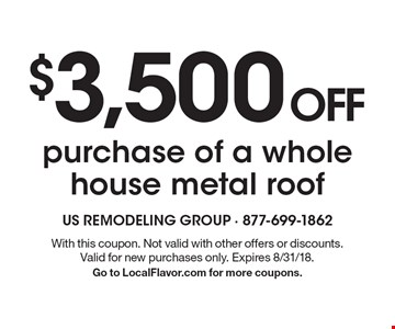 $3,500 OFF purchase of a whole house metal roof. With this coupon. Not valid with other offers or discounts. Valid for new purchases only. Expires 8/31/18. Go to LocalFlavor.com for more coupons.