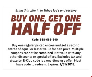 BUY ONE, GET ONE HALF OFF - Code: 988-668-640 - Buy one regular priced entree and get a second entree of equal or lesser value for half price. Multiple coupons cannot be combined. Not valid with any other discounts or special offers. Excludes tax and gratuity. E-Club code is a one-time use offer. Must have code to redeem.