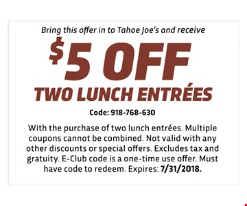 $5 off two lunch entrees - Code: 918-768-630 - With the purchase of two lunch entrees. Multiple coupons cannot be combined. Not valid with any other discounts or special offers. Excludes tax and gratuity. E-Club code is a one-time use offer. Must have code to redeem. Expires: 7/31/2018.