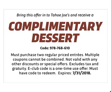 COMPLIMENTARY  DESSERT - Code: 978-768-61D - Must purchase two regular priced entrees. Multiple coupons cannot be combined. Not valid with any other discounts or special offers. Excludes tax and gratuity. E-club code is a one-time use offer. Must have code to redeem. Expires: 7/31/2018.