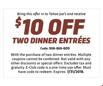 $10 off two dinner entrees - Code: 908-868-600 - With the purchase of two dinner entrees. Multiple coupons cannot be combined. Not valid with any other discounts or special offers. Excludes tax and gratuity. E-Club code is a one-time use offer. Must have code to redeem. Expires: 7/31/2018.