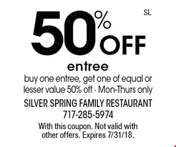 50% Off entree buy one entree, get one of equal or lesser value 50% off - Mon-Thurs only. With this coupon. Not valid with other offers. Expires 7/31/18.