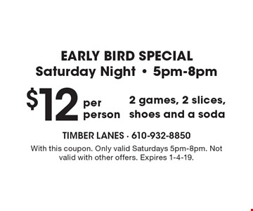 EARLY BIRD SPECIAL Saturday Night - 5pm-8pm $12 2 games, 2 slices, shoes and a soda. With this coupon. Only valid Saturdays 5pm-8pm. Not valid with other offers. Expires 1-4-19.