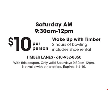 Saturday AM 9:30am-12pm $10 Wake Up with Timber 2 hours of bowling includes shoe rental . With this coupon. Only valid Saturdays 9:30am-12pm. Not valid with other offers. Expires 1-4-19.