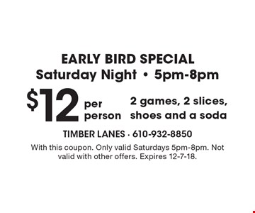 EARLY BIRD SPECIAL. Saturday Night  5pm-8pm. $12–2 games, 2 slices, shoes and a soda. With this coupon. Only valid Saturdays 5pm-8pm. Not valid with other offers. Expires 12-7-18.