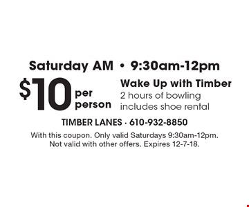 Saturday AM 9:30am-12pm. $10 Wake Up with Timber. 2 hours of bowling includes shoe rental. With this coupon. Only valid Saturdays 9:30am-12pm. Not valid with other offers. Expires 12-7-18.