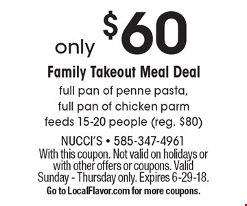 Only $60 Family Takeout Meal Deal full pan of penne pasta, full pan of chicken parm feeds 15-20 people (reg. $80) . With this coupon. Not valid on holidays or with other offers or coupons. Valid Sunday - Thursday only. Expires 6-29-18.Go to LocalFlavor.com for more coupons.