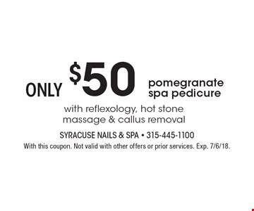 $50 only pomegranate spa pedicure with reflexology, hot stone massage & callus removal. With this coupon. Not valid with other offers or prior services. Exp. 7/6/18.