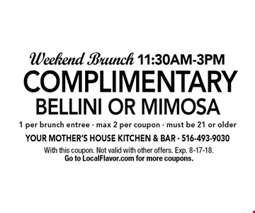 Weekend Brunch 11:30am-3pm. Complimentary Bellini or Mimosa 1 per brunch entree, - max 2 per coupon, must be 21 or older. With this coupon. Not valid with other offers. Exp. 8-17-18. Go to LocalFlavor.com for more coupons.