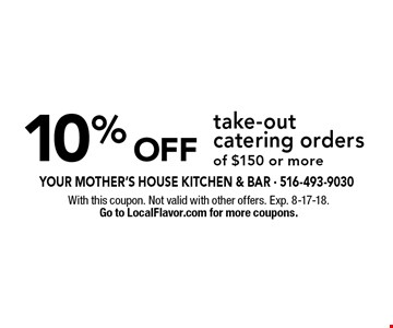 10% Off take-out catering orders of $150 or more. With this coupon. Not valid with other offers. Exp. 8-17-18. Go to LocalFlavor.com for more coupons.