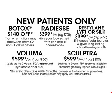 New Patients Only. $140 Off* Botox *Some restrictions may apply. Minimum 50 units. Call for details. $399*/syr (reg $700) Radiesse. Give your face some lift with enhanced cheek-bones. $399*/syr (reg $650) Restylane Lyft or Silk. Enhances facial features & gives long-lasting, natural-looking results. $599*/syr (reg $800) Voluma. Lasts up to 2 years, FDA approved hyaluronic acid filler. $599*/vial (reg $800) Sculptra. Lasts up to 2 years, FDA-approved injectable that helps gradually replace lost collagen.*This limited offer expires 7/6/18. Cannot be combined with other offers or promotions. Some exclusions and restrictions may apply. Call for more details.