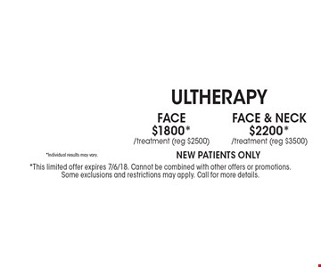 Face & Neck $2200* Ultherapy /treatment (reg $3500) *Individual results may vary.New patients Only. Face$1800* Ultherapy /treatment (reg $2500) *Individual results may vary. New patients Only. *This limited offer expires 7/6/18. Cannot be combined with other offers or promotions. Some exclusions and restrictions may apply. Call for more details.