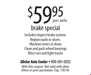 $59.95per axle brake special Includes Inspect brake system. Replace pads or shoes. Machine rotors or drum Clean and pack wheel bearings Most cars and light trucks. With this coupon. Not valid with other offers or prior purchases. Exp. 7/6/18.