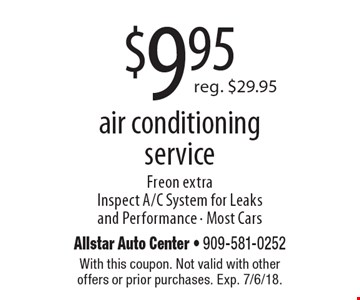 $9.95 reg. $29.9 5air conditioning service Freon extra Inspect A/C System for Leaks and Performance - Most Cars. With this coupon. Not valid with other offers or prior purchases. Exp. 7/6/18.