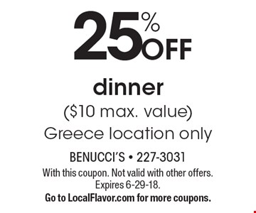 25% Off dinner ($10 max. value). Greece location only. With this coupon. Not valid with other offers. Expires 6-29-18. Go to LocalFlavor.com for more coupons.