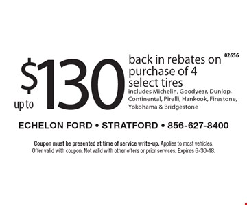 up to $130 back in rebates on purchase of 4 select tires. Includes Michelin, Goodyear, Dunlop, Continental, Pirelli, Hankook, Firestone, Yokohama & Bridgestone. Coupon must be presented at time of service write-up. Applies to most vehicles. Offer valid with coupon. Not valid with other offers or prior services. Expires 6-30-18.