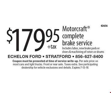 $179.95+tax Motorcraft complete brake service Includes labor, new brake pads or shoes & machining of rotors or drums. Coupon must be presented at time of service write-up. Per axle price on most cars and light trucks. Front or rear axle. Taxes extra. See participating dealership for vehicle exclusions and details. Expires 7-13-18.