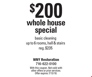 $200 whole house special. Basic cleaning. Up to 6 rooms, hall & stairs. Reg. $235. With this coupon. Not valid with other offers or prior services. Offer expires 7/13/18.