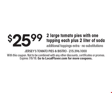 $25.99 2 large tomato pies with one topping each plus 2 liter of soda additional toppings extra - no substitutions . With this coupon. Not to be combined with any other discounts, certificates or promos. Expires 7/6/18. Go to LocalFlavor.com for more coupons.