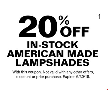 20% OFF IN-STOCK AMERICAN MADE LAMPSHADES. With this coupon. Not valid with any other offers, discount or prior purchase. Expires 6/30/18.