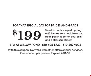 For that special day for brides and grads $199 Swedish body wrap- dropping 6-20 inches from neck to ankle, body polish to soften your skin and a stress treatment. With this coupon. Not valid with other offers or prior services. One coupon per person. Expires 7-31-18.