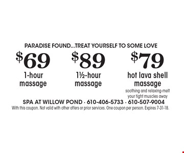 PARADISE FOUND...TREAT YOURSELF TO SOME LOVE $69 1-hour massage. $89 1 1/2-hour massage. $79 hot lava shell massage, soothing and relaxing-melt your tight muscles away. With this coupon. Not valid with other offers or prior services. One coupon per person. Expires 7-31-18.