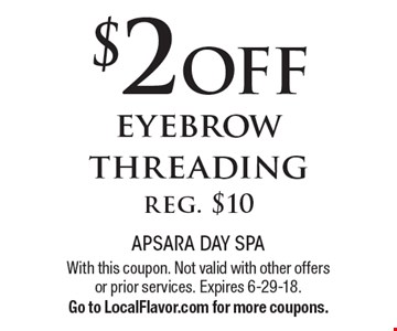 $2 off eyebrow threading. Reg. $10. With this coupon. Not valid with other offers or prior services. Expires 6-29-18. Go to LocalFlavor.com for more coupons.