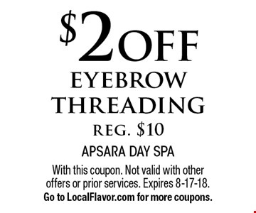 $2 off eyebrow threading, reg. $10. With this coupon. Not valid with other offers or prior services. Expires 8-17-18. Go to LocalFlavor.com for more coupons.