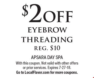 $2 off eyebrow threading, reg. $10. With this coupon. Not valid with other offers or prior services. Expires 7-27-18. Go to LocalFlavor.com for more coupons.