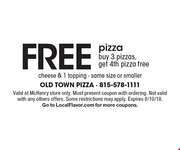 Free pizza! buy 3 pizzas, get 4th pizza free. cheese & 1 topping - same size or smaller. Valid at McHenry store only. Must present coupon with ordering. Not valid with any others offers. Some restrictions may apply. Expires 8/10/18. Go to LocalFlavor.com for more coupons.