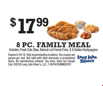 $17.99 8 PC. FAMILY MEAL Includes: Fresh Cole Slaw, Natural-cut French Fries, & 8 Golden Hushpuppies . Expires 6-30-18. Only at participating locations. One coupon per person per visit. Not valid with other discounts or promotional items. No reproductions allowed. Tax extra. Does not include Cod. 2016 Long John Silver's, LLC. 7-24/F4/SUMMER/IFC