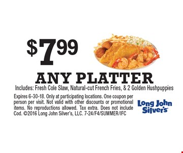$7.99 ANY PLATTER Includes: Fresh Cole Slaw, Natural-cut French Fries, & 2 Golden Hushpuppies . Expires 6-30-18. Only at participating locations. One coupon per person per visit. Not valid with other discounts or promotional items. No reproductions allowed. Tax extra. Does not include Cod. 2016 Long John Silver's, LLC. 7-24/F4/SUMMER/IFC
