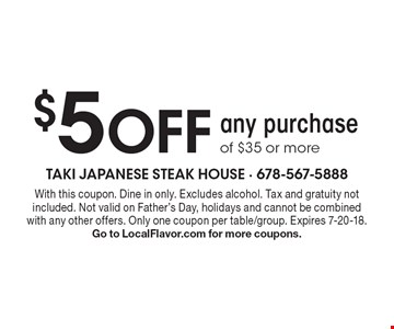 $5 Off any purchase of $35 or more. With this coupon. Dine in only. Excludes alcohol. Tax and gratuity not included. Not valid on Father's Day, holidays and cannot be combined with any other offers. Only one coupon per table/group. Expires 7-20-18. Go to LocalFlavor.com for more coupons.