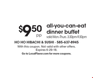 $9.50 pp all-you-can-eat dinner buffet. Valid Mon.-Thurs. 3:30pm-9:30pm. With this coupon. Not valid with other offers. Expires 6-29-18. Go to LocalFlavor.com for more coupons.