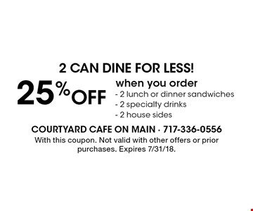 2 can dine for less! 25% Off when you order- 2 lunch or dinner sandwiches - 2 specialty drinks - 2 house sides. With this coupon. Not valid with other offers or prior purchases. Expires 7/31/18.