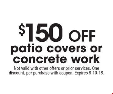 $150 off patio covers or concrete work. Not valid with other offers or prior services. One discount, per purchase with coupon. Expires 8-10-18.