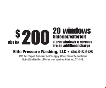 $200 plus tax, 20 windows (interior/exterior) storm windows & screens are an additional charge. With this coupon. Some restrictions apply. Offers cannot be combined.Not valid with other offers or prior services. Offer exp. 7-31-18.