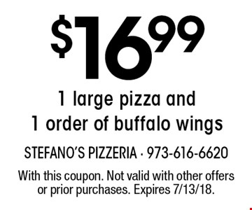 $16.99 1 large pizza and 1 order of buffalo wings. With this coupon. Not valid with other offers or prior purchases. Expires 7/13/18.