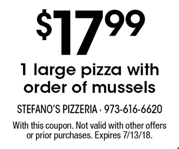 $17.99 1 large pizza with order of mussels. With this coupon. Not valid with other offers or prior purchases. Expires 7/13/18.