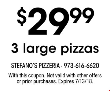$29.99 3 large pizzas. With this coupon. Not valid with other offers or prior purchases. Expires 7/13/18.